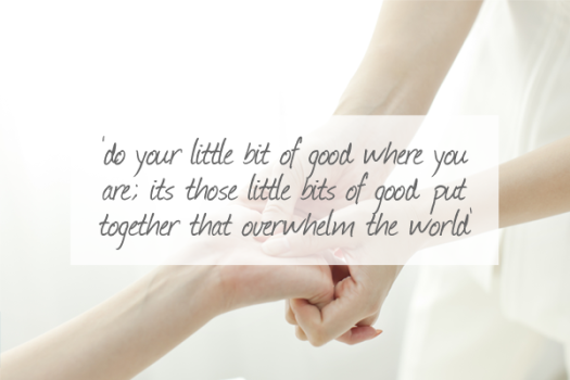 Do your little bit of good where you are; its those little bits of good put together that overwhelm the world.