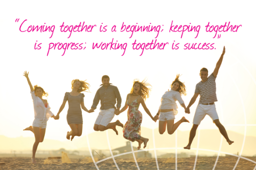 """Coming together is a beginning; keeping together is progress; working together is success."" Henry Ford"