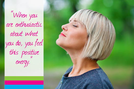 When you are enthusiastic about what you do, you feel this positive energy.